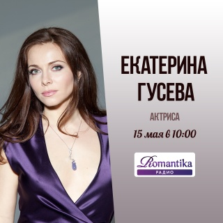 Утро на радио Romantika: 15 мая – в гостях актриса Екатерина Гусева