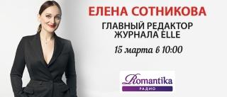 15 марта в гостях у Радио Romantika главный редактор журнала ELLE Елена Сотникова